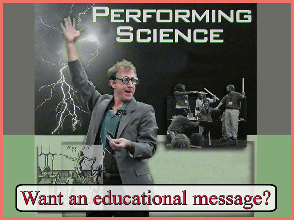 Want an educational message? Magical Math and Science Show for science centers and museums all over the world.  A unique combination of scientific demonstrations, intriguing explanations, and sleight-of-hand magic.  The science behind the tricks turns people onto the joys of scientific thinking.